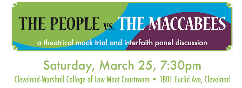 The People vs. The Maccabees - A TRIAL. Saturday, March 25, 2017, 7:30pm, Cleveland-Marshall College of Law Moot Courtroom . 1801 Euclid Avenue, Cleveland Ohio